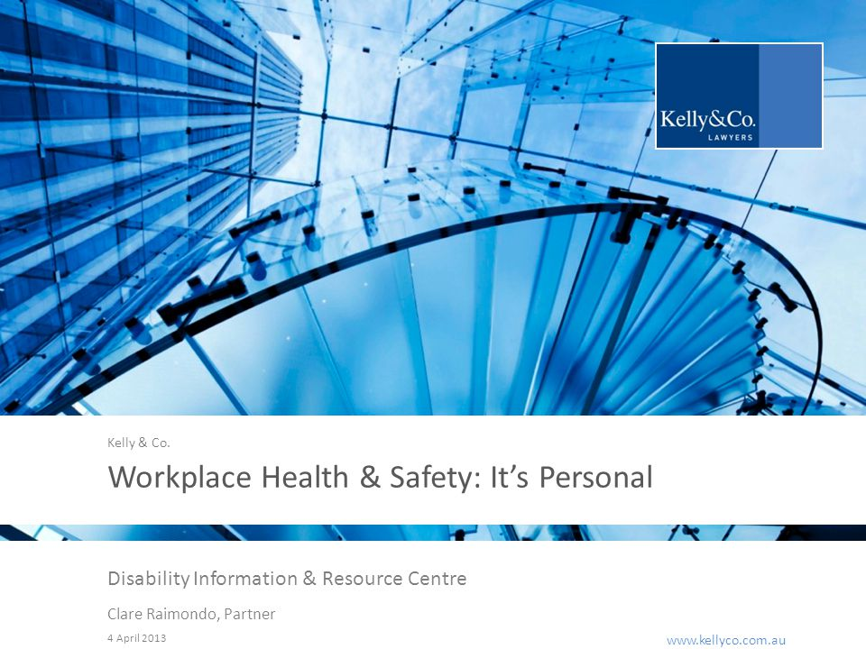 www.kellyco.com.au | www.kellyco.com.au Workplace Health & Safety: It's Personal Disability Information & Resource Centre Clare Raimondo, Partner 4 April 2013 Kelly & Co.