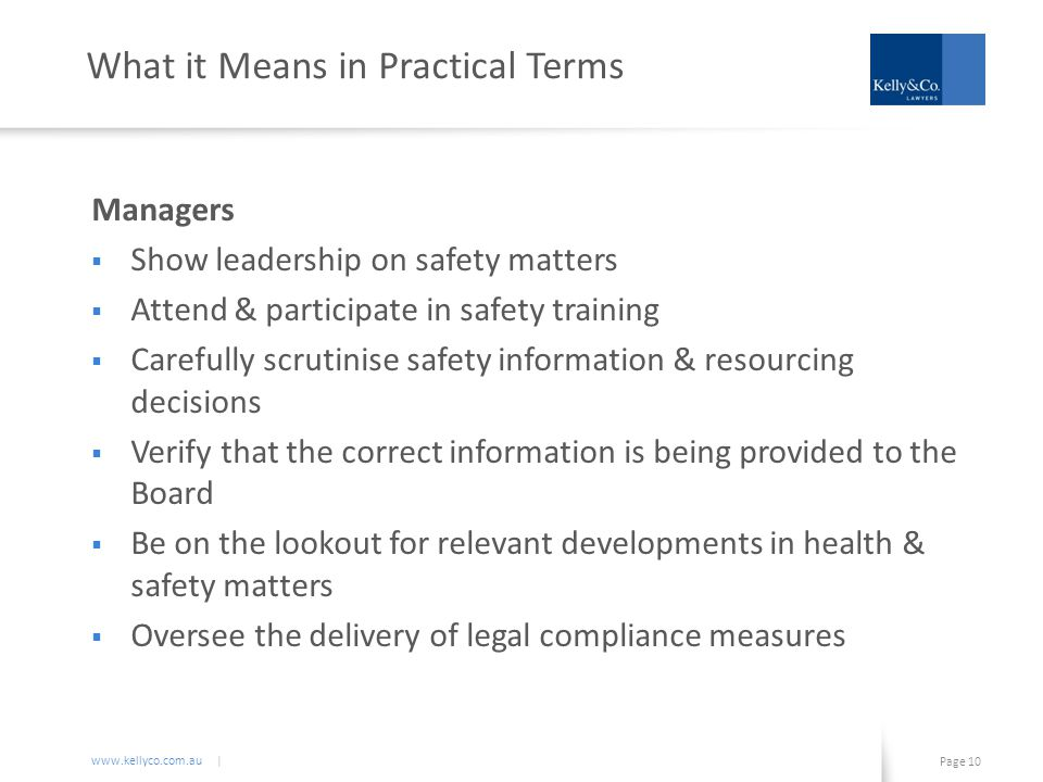 www.kellyco.com.au | Page 10 What it Means in Practical Terms Managers  Show leadership on safety matters  Attend & participate in safety training  Carefully scrutinise safety information & resourcing decisions  Verify that the correct information is being provided to the Board  Be on the lookout for relevant developments in health & safety matters  Oversee the delivery of legal compliance measures