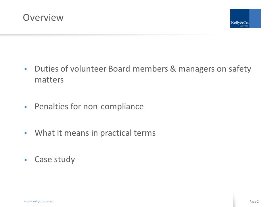 www.kellyco.com.au | Page 3 Duties of Volunteer Board Members & Managers  Workplace health & safety laws impose personal liability  Duties apply to officers :  company directors & secretaries  decision-makers  people who influence a business financial standing  people whose instructions affect Directors' decisions  The duty is to exercise due diligence in safety matters