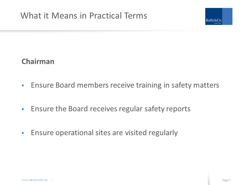 www.kellyco.com.au | Page 7 What it Means in Practical Terms Chairman  Ensure Board members receive training in safety matters  Ensure the Board receives regular safety reports  Ensure operational sites are visited regularly