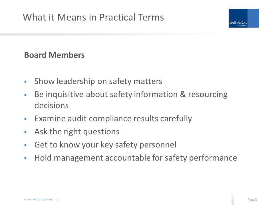 www.kellyco.com.au | Page 8 What it Means in Practical Terms Board Members  Show leadership on safety matters  Be inquisitive about safety information & resourcing decisions  Examine audit compliance results carefully  Ask the right questions  Get to know your key safety personnel  Hold management accountable for safety performance