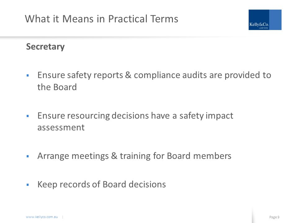www.kellyco.com.au | Page 10 What it Means in Practical Terms Managers  Show leadership on safety matters  Attend & participate in safety training  Carefully scrutinise safety information & resourcing decisions  Verify that the correct information is being provided to the Board  Be on the lookout for relevant developments in health & safety matters  Oversee the delivery of legal compliance measures