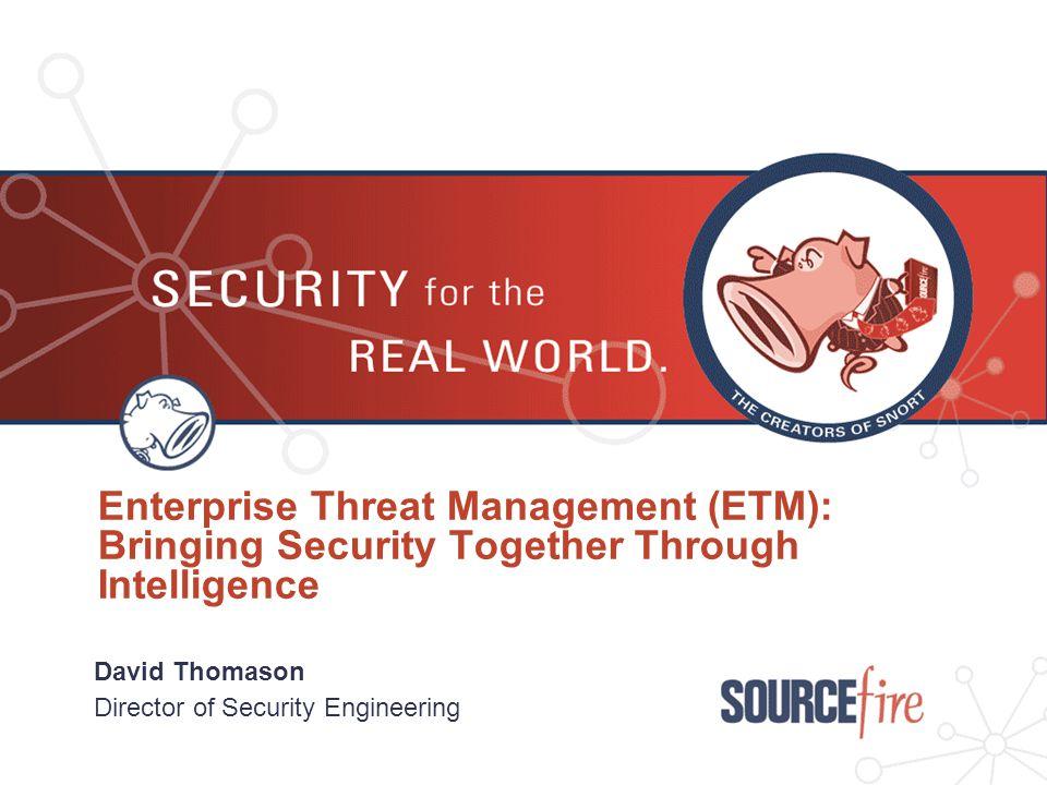 Enterprise Threat Management (ETM): Bringing Security Together Through Intelligence David Thomason Director of Security Engineering