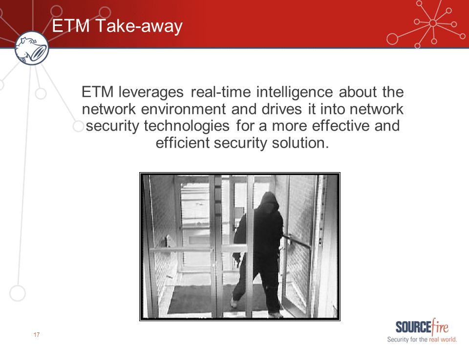 17 ETM Take-away ETM leverages real-time intelligence about the network environment and drives it into network security technologies for a more effect