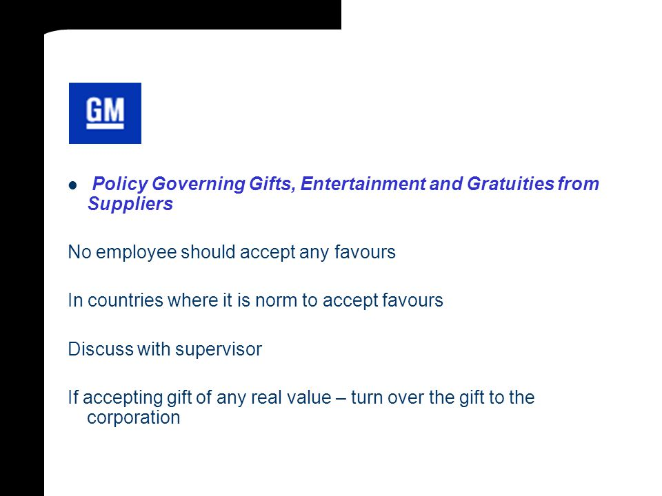 Policy Governing Gifts, Entertainment and Gratuities from Suppliers No employee should accept any favours In countries where it is norm to accept favours Discuss with supervisor If accepting gift of any real value – turn over the gift to the corporation