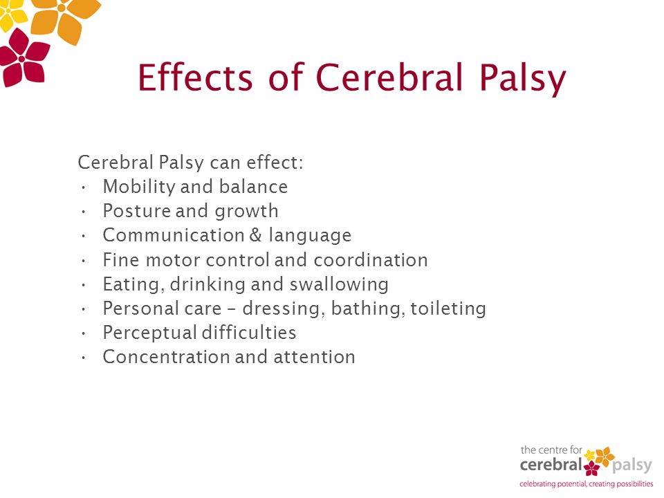 Effects of Cerebral Palsy Cerebral Palsy can effect: Mobility and balance Posture and growth Communication & language Fine motor control and coordination Eating, drinking and swallowing Personal care – dressing, bathing, toileting Perceptual difficulties Concentration and attention