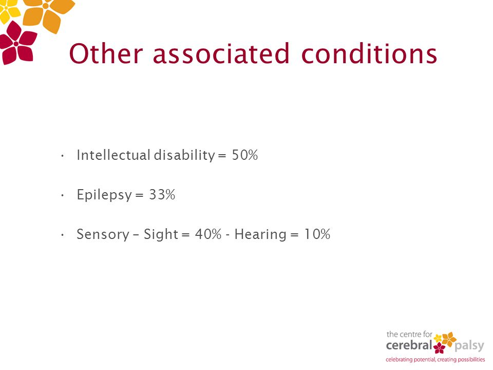 Other associated conditions Intellectual disability = 50% Epilepsy = 33% Sensory – Sight = 40% - Hearing = 10%