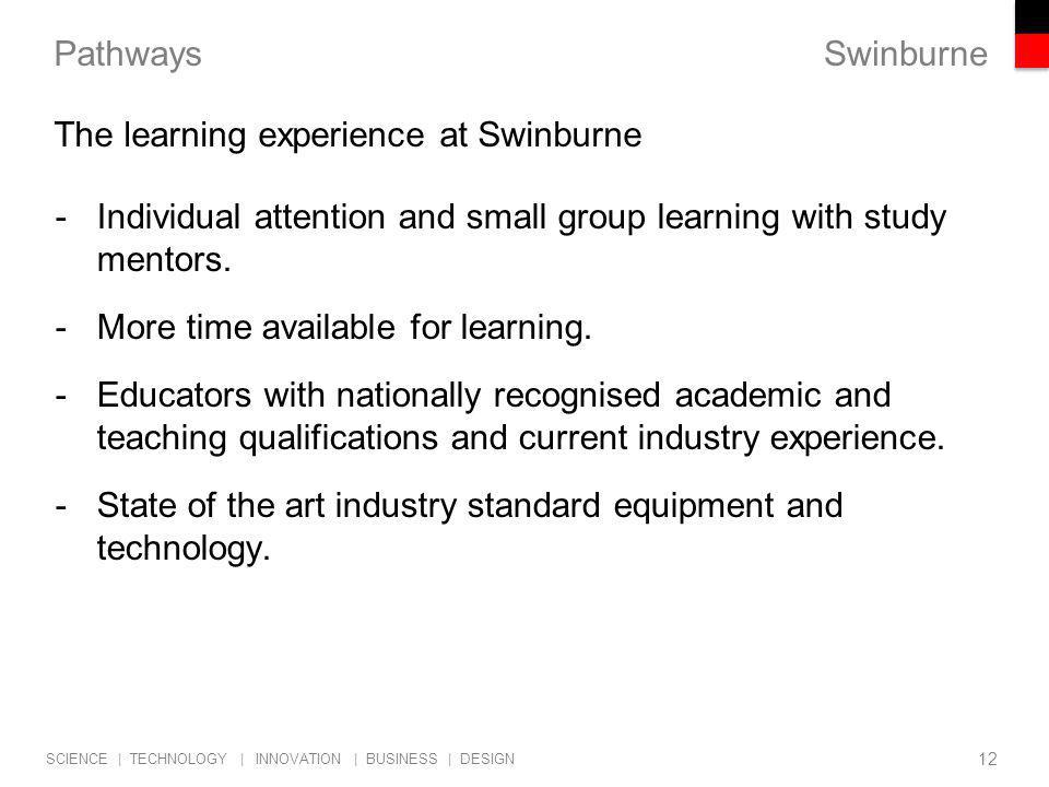 Swinburne SCIENCE | TECHNOLOGY | INNOVATION | BUSINESS | DESIGN Pathways -Individual attention and small group learning with study mentors.