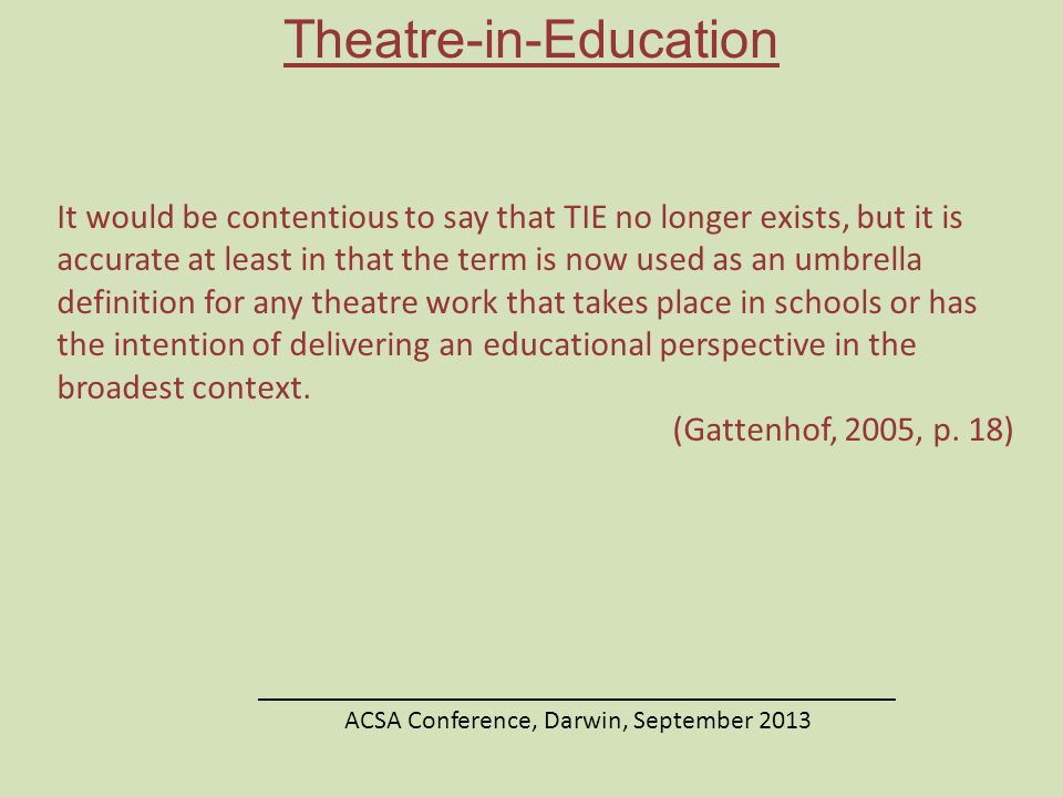 Theatre-in-Education ________________________________________________ ACSA Conference, Darwin, September 2013 It would be contentious to say that TIE no longer exists, but it is accurate at least in that the term is now used as an umbrella definition for any theatre work that takes place in schools or has the intention of delivering an educational perspective in the broadest context.