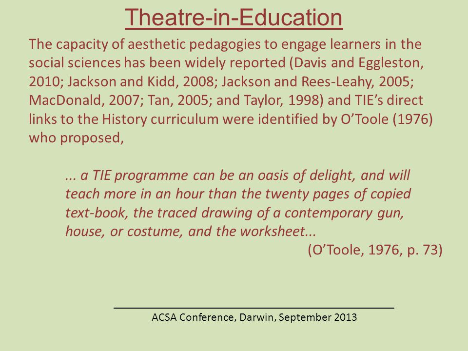 Theatre-in-Education ________________________________________________ ACSA Conference, Darwin, September 2013 The capacity of aesthetic pedagogies to engage learners in the social sciences has been widely reported (Davis and Eggleston, 2010; Jackson and Kidd, 2008; Jackson and Rees-Leahy, 2005; MacDonald, 2007; Tan, 2005; and Taylor, 1998) and TIE's direct links to the History curriculum were identified by O'Toole (1976) who proposed,...