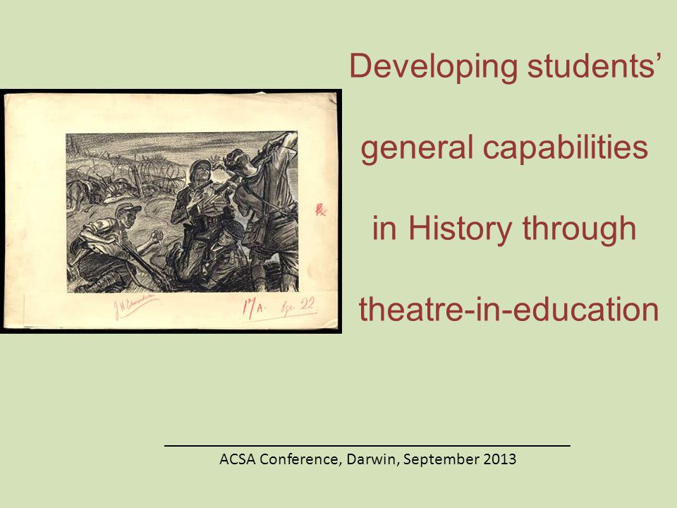 Developing students' general capabilities in History through theatre-in-education ________________________________________________ ACSA Conference, Darwin, September 2013