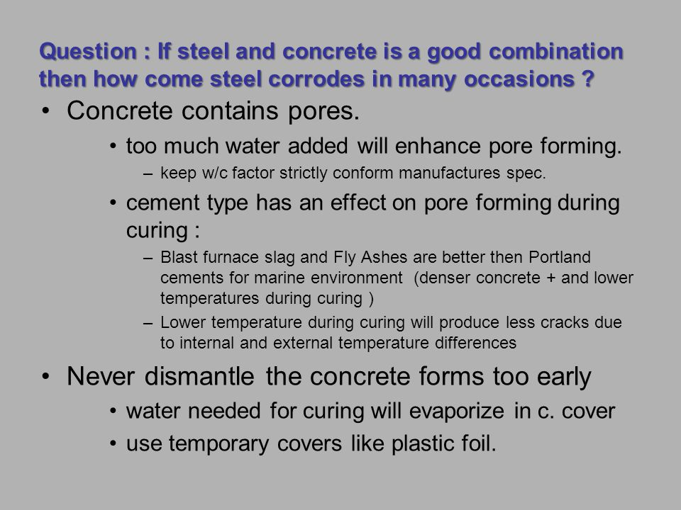 Question : If steel and concrete is a good combination then how come steel corrodes in many occasions ? Concrete contains pores. too much water added