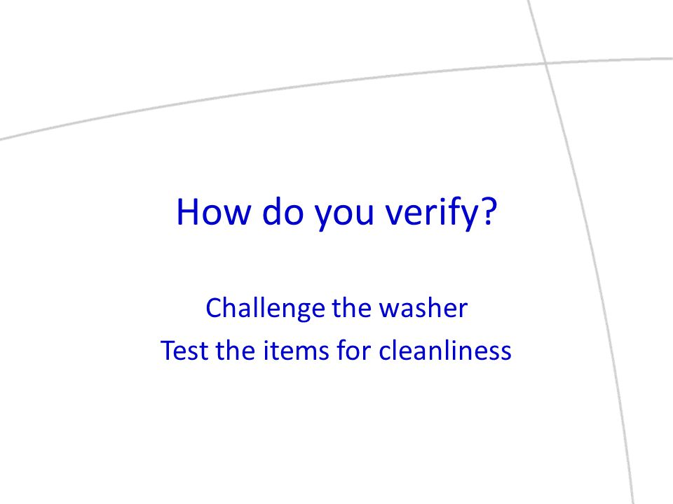 How do you verify? Challenge the washer Test the items for cleanliness