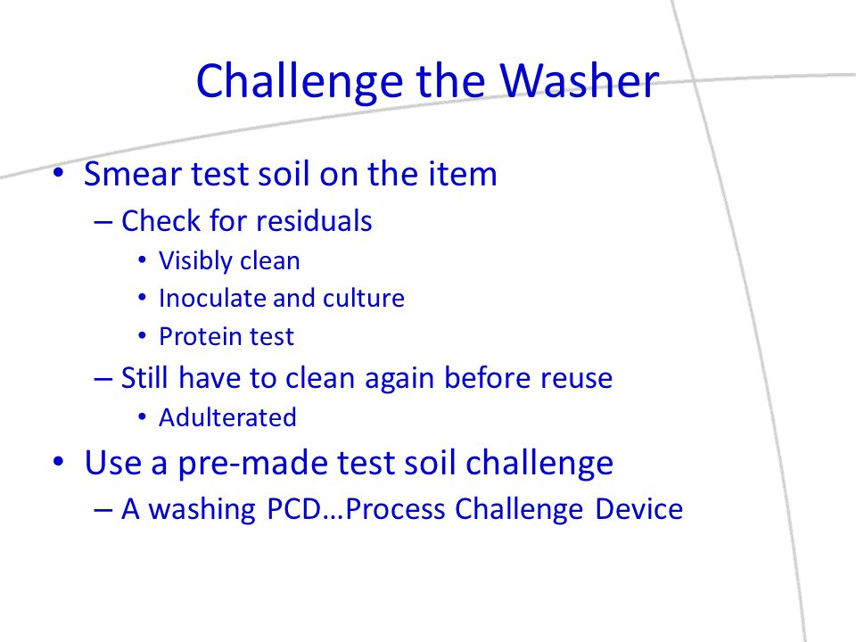 Challenge the Washer Smear test soil on the item – Check for residuals Visibly clean Inoculate and culture Protein test – Still have to clean again be