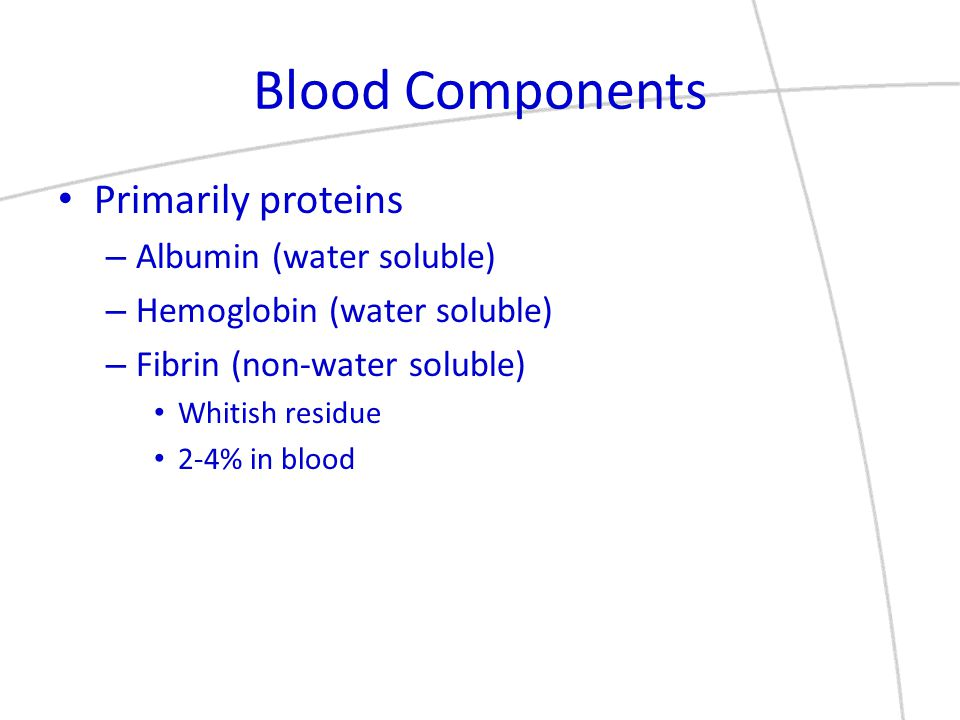 Blood Components Primarily proteins – Albumin (water soluble) – Hemoglobin (water soluble) – Fibrin (non-water soluble) Whitish residue 2-4% in blood