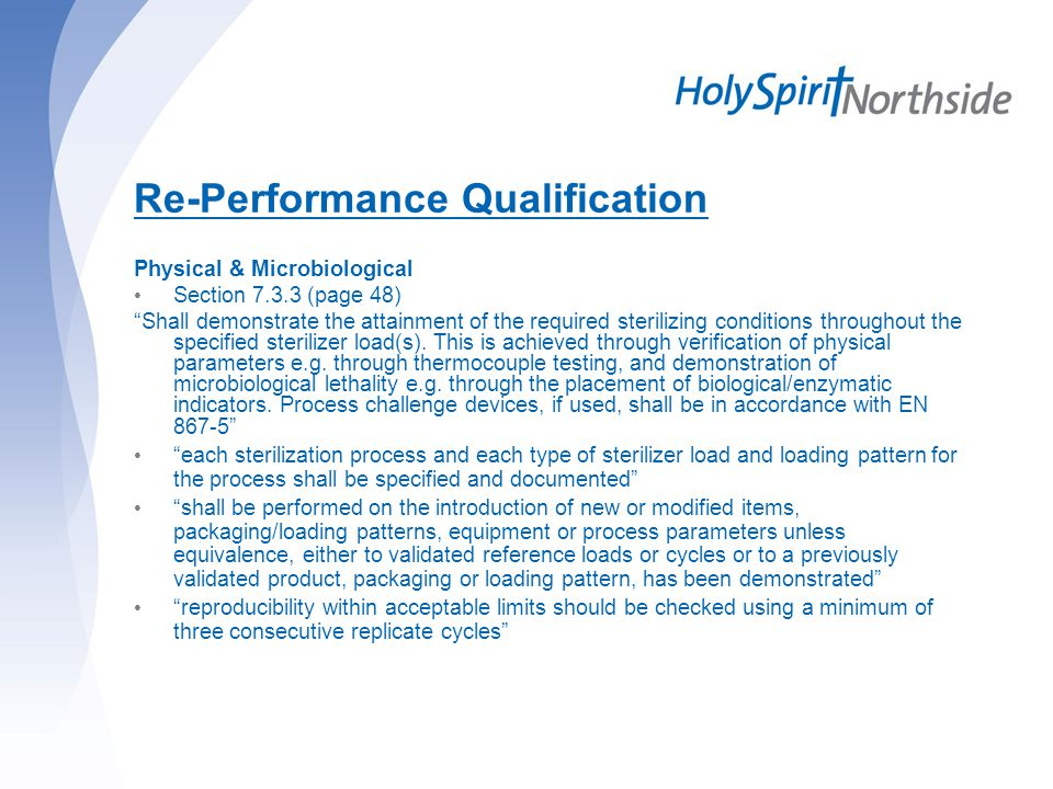 Re-Performance Qualification Physical & Microbiological Section 7.3.3 (page 48) Shall demonstrate the attainment of the required sterilizing conditions throughout the specified sterilizer load(s).