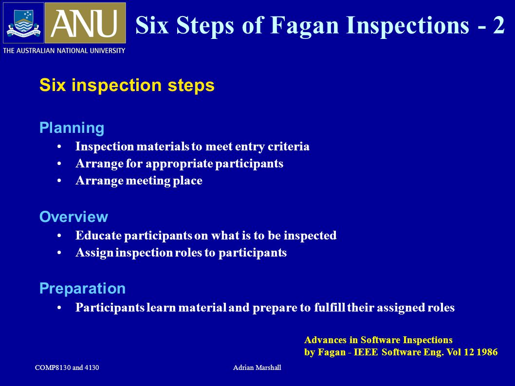 COMP8130 and 4130Adrian Marshall Six Steps of Fagan Inspections - 2 Six inspection steps Planning Inspection materials to meet entry criteria Arrange for appropriate participants Arrange meeting place Overview Educate participants on what is to be inspected Assign inspection roles to participants Preparation Participants learn material and prepare to fulfill their assigned roles Advances in Software Inspections by Fagan - IEEE Software Eng.
