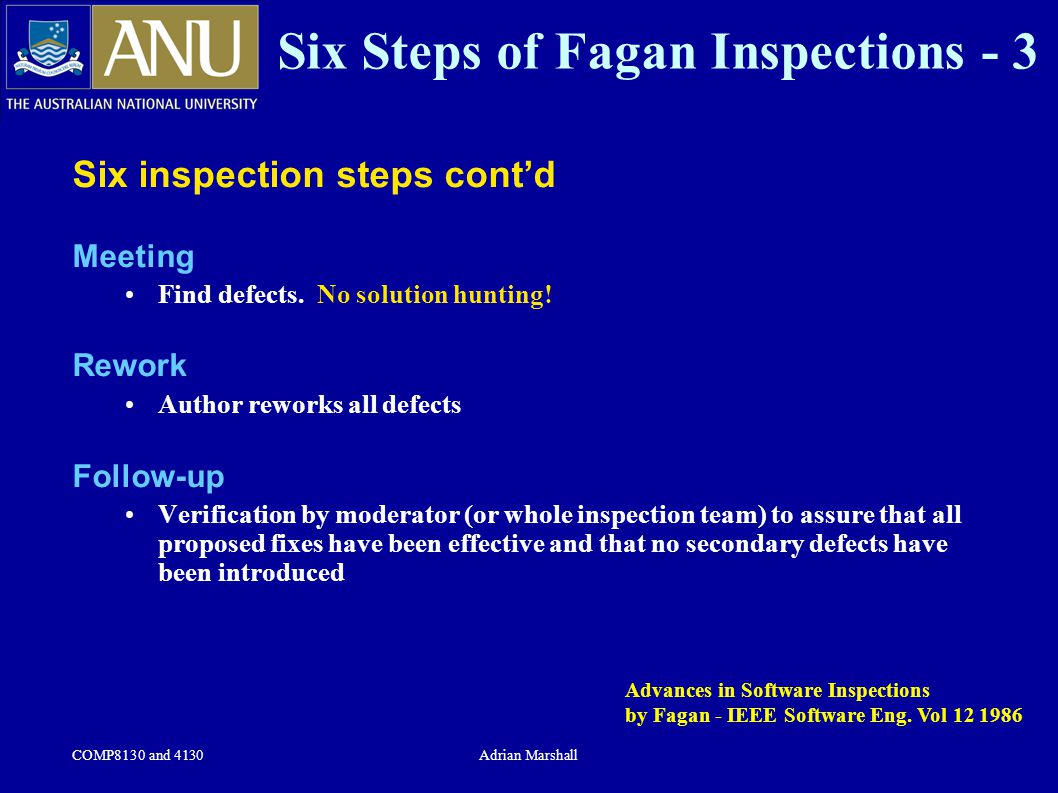 COMP8130 and 4130Adrian Marshall Six Steps of Fagan Inspections - 3 Six inspection steps cont'd Meeting Find defects. No solution hunting! Rework Auth