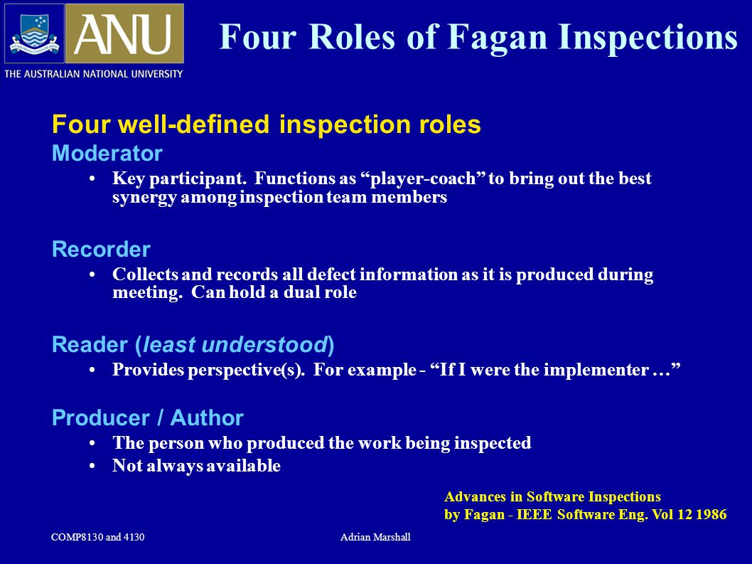 """COMP8130 and 4130Adrian Marshall Four Roles of Fagan Inspections Four well-defined inspection roles Moderator Key participant. Functions as """"player-co"""