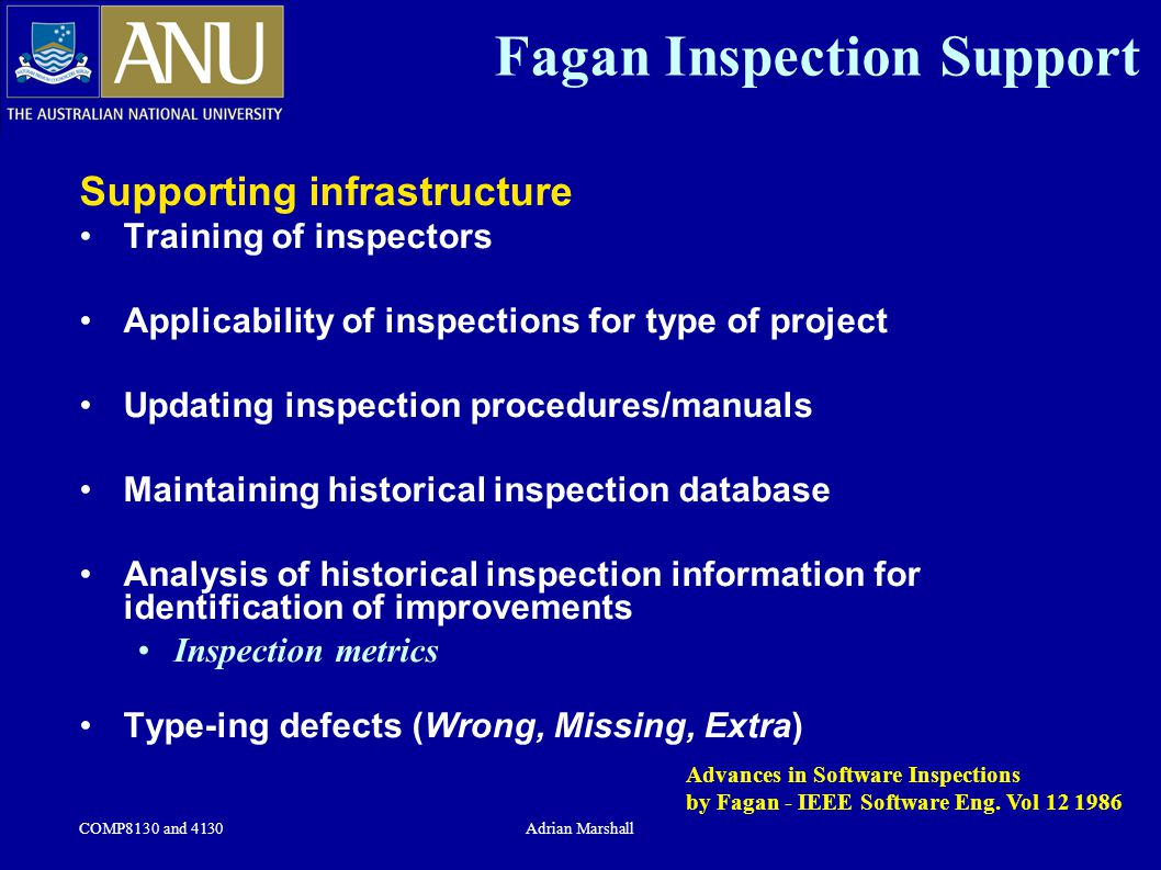 COMP8130 and 4130Adrian Marshall Fagan Inspection Support Supporting infrastructure Training of inspectors Applicability of inspections for type of pr