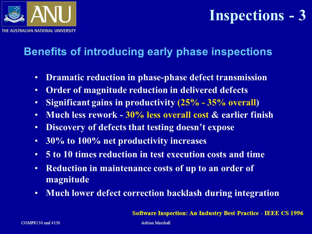 COMP8130 and 4130Adrian Marshall Inspections - 3 Benefits of introducing early phase inspections Dramatic reduction in phase-phase defect transmission Order of magnitude reduction in delivered defects Significant gains in productivity (25% - 35% overall) Much less rework - 30% less overall cost & earlier finish Discovery of defects that testing doesn't expose 30% to 100% net productivity increases 5 to 10 times reduction in test execution costs and time Reduction in maintenance costs of up to an order of magnitude Much lower defect correction backlash during integration Software Inspection: An Industry Best Practice - IEEE CS 1996