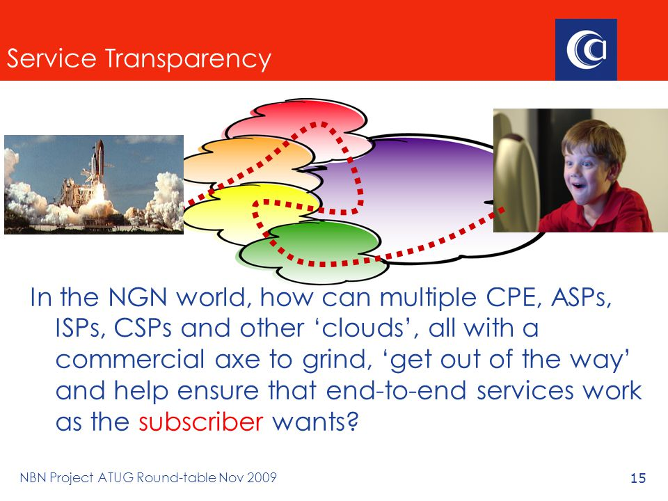 NBN Project ATUG Round-table Nov 200915 Service Transparency In the NGN world, how can multiple CPE, ASPs, ISPs, CSPs and other 'clouds', all with a commercial axe to grind, 'get out of the way' and help ensure that end-to-end services work as the subscriber wants
