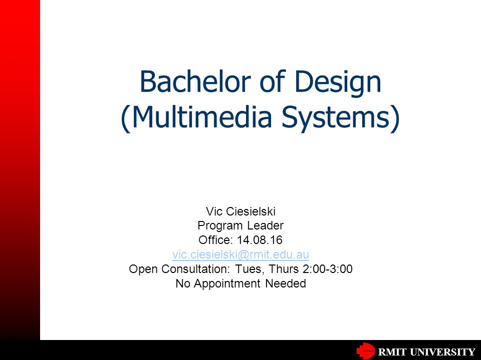 RMIT UNIVERSITY Bachelor of Design (Multimedia Systems) Vic Ciesielski Program Leader Office: 14.08.16 vic.ciesielski@rmit.edu.au Open Consultation: Tues, Thurs 2:00-3:00 No Appointment Needed
