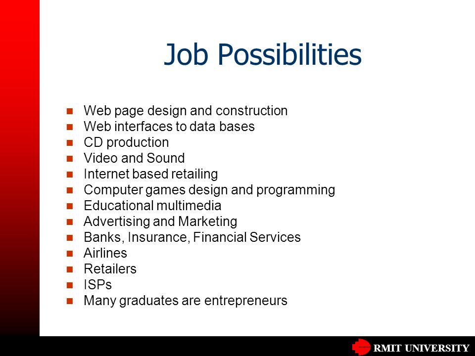 RMIT UNIVERSITY Job Possibilities Web page design and construction Web interfaces to data bases CD production Video and Sound Internet based retailing Computer games design and programming Educational multimedia Advertising and Marketing Banks, Insurance, Financial Services Airlines Retailers ISPs Many graduates are entrepreneurs