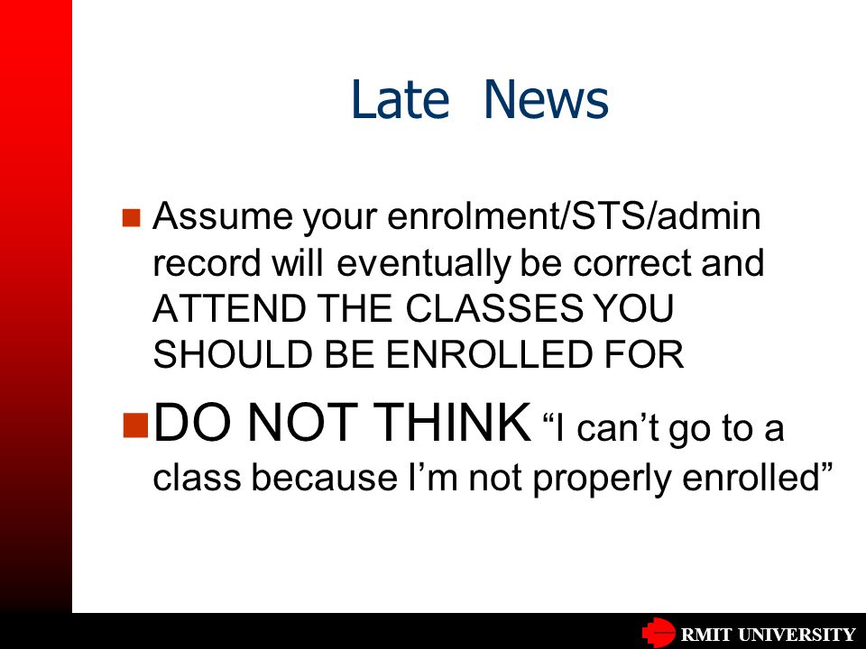 RMIT UNIVERSITY Late News Assume your enrolment/STS/admin record will eventually be correct and ATTEND THE CLASSES YOU SHOULD BE ENROLLED FOR DO NOT THINK I can't go to a class because I'm not properly enrolled