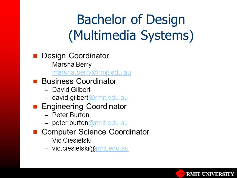 RMIT UNIVERSITY Bachelor of Design (Multimedia Systems) Design Coordinator –Marsha Berry –marsha.berry@rmit.edu.aumarsha.berry@rmit.edu.au Business Coordinator –David Gilbert –david.gilbert@rmit.edu.au@rmit.edu.au Engineering Coordinator –Peter Burton –peter.burton@rmit.edu.au@rmit.edu.au Computer Science Coordinator –Vic Ciesielski –vic.ciesielski@rmit.edu.aurmit.edu.au
