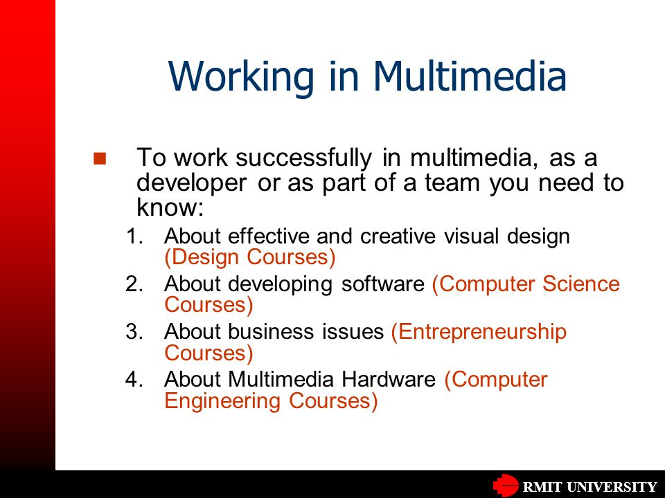 RMIT UNIVERSITY Working in Multimedia To work successfully in multimedia, as a developer or as part of a team you need to know: 1.About effective and creative visual design (Design Courses) 2.About developing software (Computer Science Courses) 3.About business issues (Entrepreneurship Courses) 4.About Multimedia Hardware (Computer Engineering Courses)