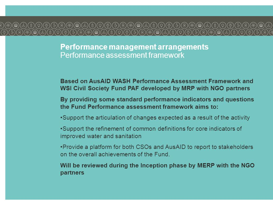 Performance management arrangements Performance assessment framework Based on AusAID WASH Performance Assessment Framework and WSI Civil Society Fund PAF developed by MRP with NGO partners By providing some standard performance indicators and questions the Fund Performance assessment framework aims to: Support the articulation of changes expected as a result of the activity Support the refinement of common definitions for core indicators of improved water and sanitation Provide a platform for both CSOs and AusAID to report to stakeholders on the overall achievements of the Fund.