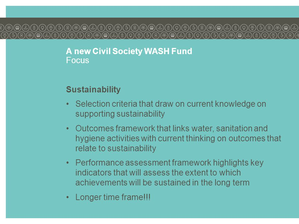 A new Civil Society WASH Fund Focus Sustainability Selection criteria that draw on current knowledge on supporting sustainability Outcomes framework that links water, sanitation and hygiene activities with current thinking on outcomes that relate to sustainability Performance assessment framework highlights key indicators that will assess the extent to which achievements will be sustained in the long term Longer time frame!!!