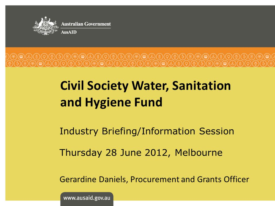 Civil Society Water, Sanitation and Hygiene Fund Industry Briefing/Information Session Thursday 28 June 2012, Melbourne Gerardine Daniels, Procurement and Grants Officer