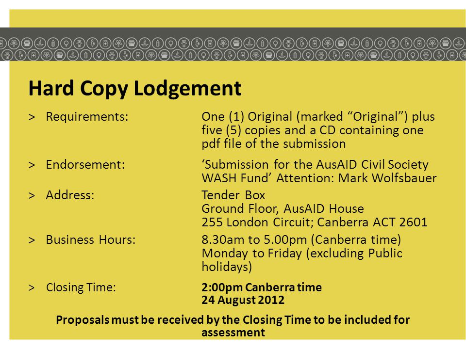 Hard Copy Lodgement >Requirements:One (1) Original (marked Original ) plus five (5) copies and a CD containing one pdf file of the submission >Endorsement:'Submission for the AusAID Civil Society WASH Fund' Attention: Mark Wolfsbauer >Address:Tender Box Ground Floor, AusAID House 255 London Circuit; Canberra ACT 2601 >Business Hours: 8.30am to 5.00pm (Canberra time) Monday to Friday (excluding Public holidays) >Closing Time:2:00pm Canberra time 24 August 2012 Proposals must be received by the Closing Time to be included for assessment