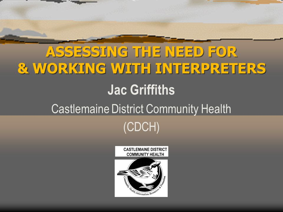 ASSESSING THE NEED FOR & WORKING WITH INTERPRETERS Jac Griffiths Castlemaine District Community Health (CDCH)
