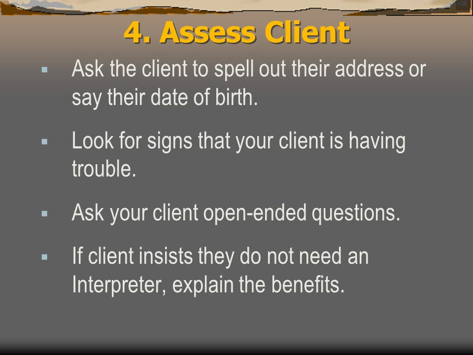 4. Assess Client  Ask the client to spell out their address or say their date of birth.  Look for signs that your client is having trouble.  Ask yo