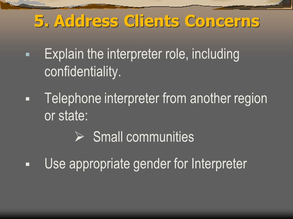 5. Address Clients Concerns  Explain the interpreter role, including confidentiality.  Telephone interpreter from another region or state:  Small c
