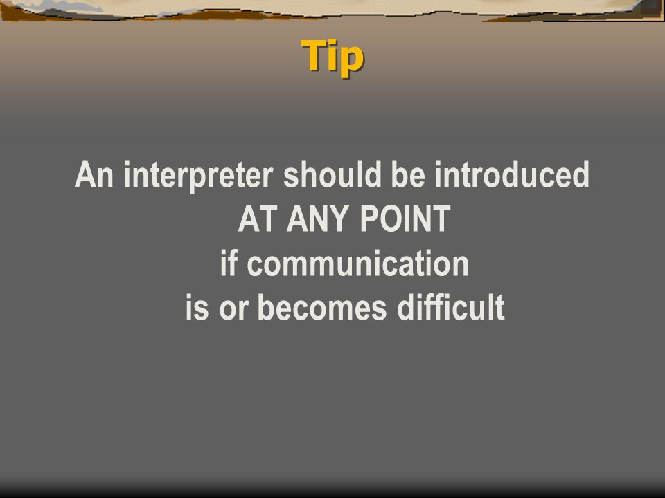 Tip An interpreter should be introduced AT ANY POINT if communication is or becomes difficult