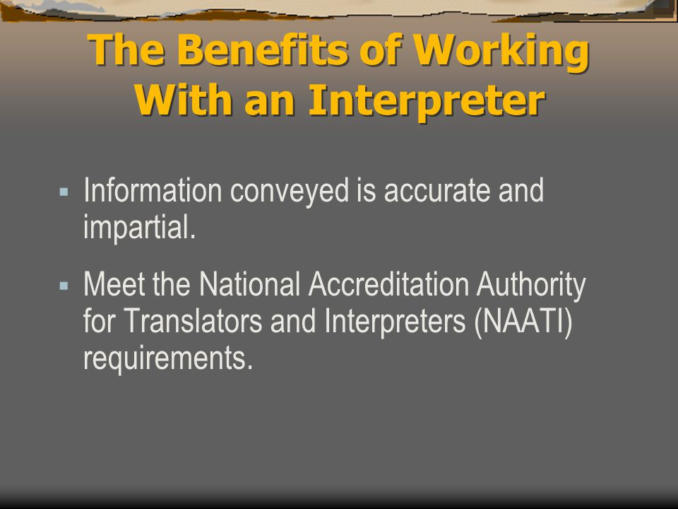 The Benefits of Working With an Interpreter  Information conveyed is accurate and impartial.  Meet the National Accreditation Authority for Translat