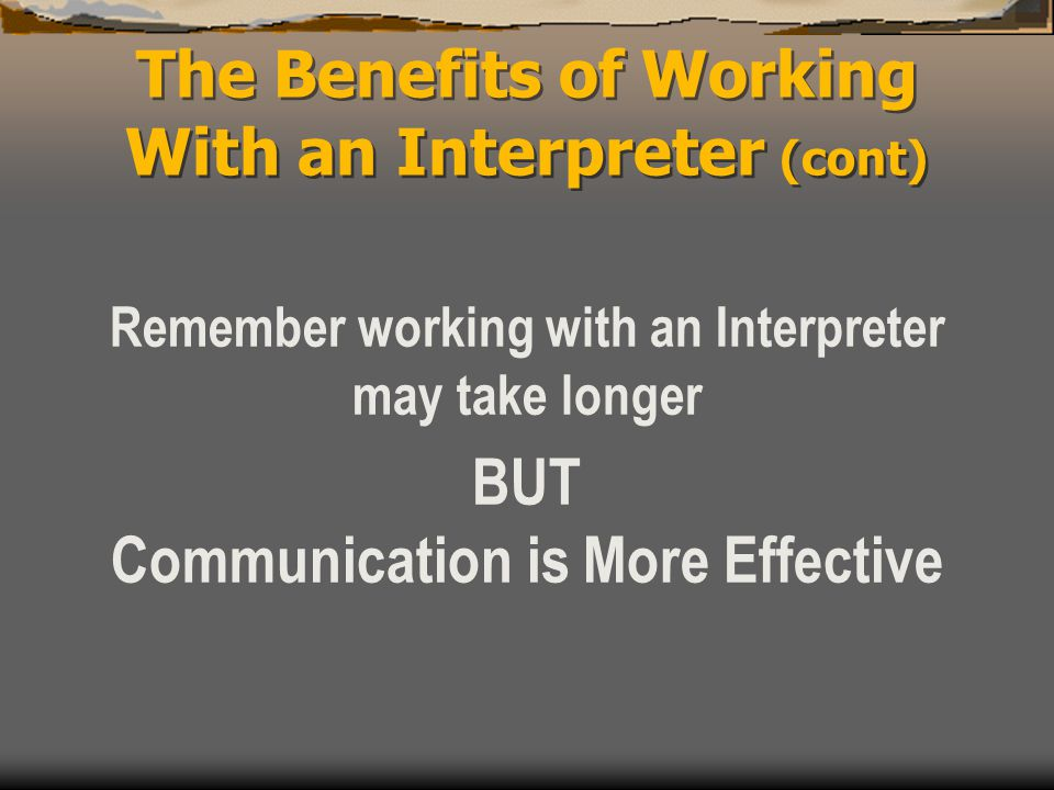 The Benefits of Working With an Interpreter (cont) Remember working with an Interpreter may take longer BUT Communication is More Effective