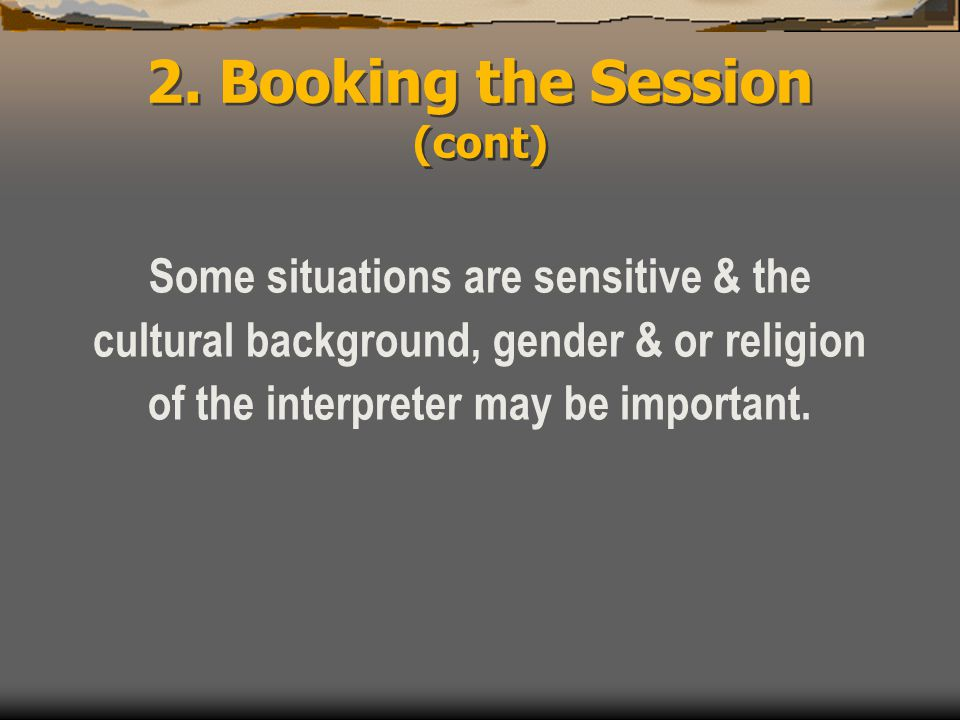 2. Booking the Session (cont) Some situations are sensitive & the cultural background, gender & or religion of the interpreter may be important.
