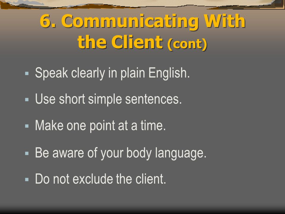 6. Communicating With the Client (cont)  Speak clearly in plain English.  Use short simple sentences.  Make one point at a time.  Be aware of your