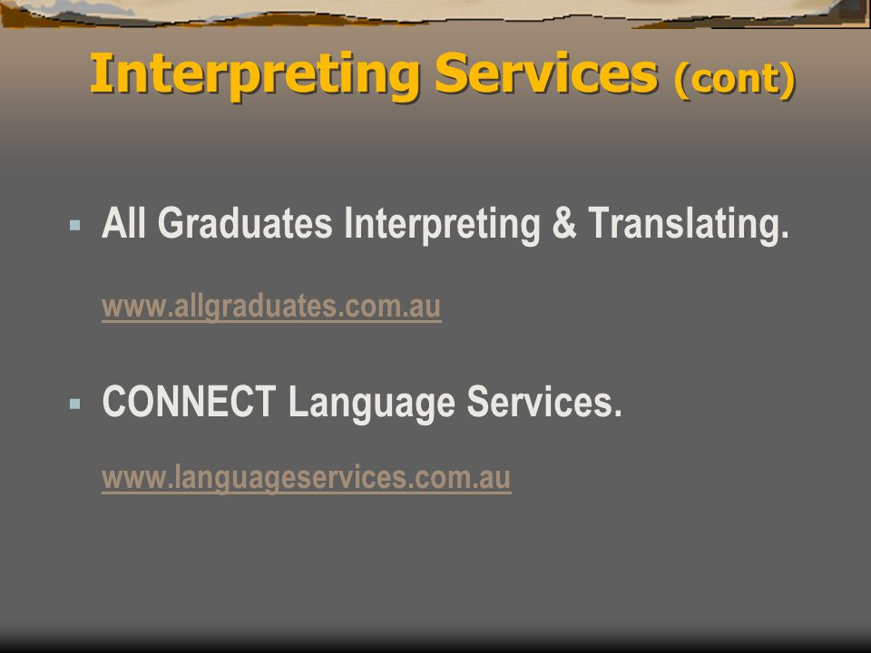 Interpreting Services (cont)  All Graduates Interpreting & Translating. www.allgraduates.com.au  CONNECT Language Services. www.languageservices.com