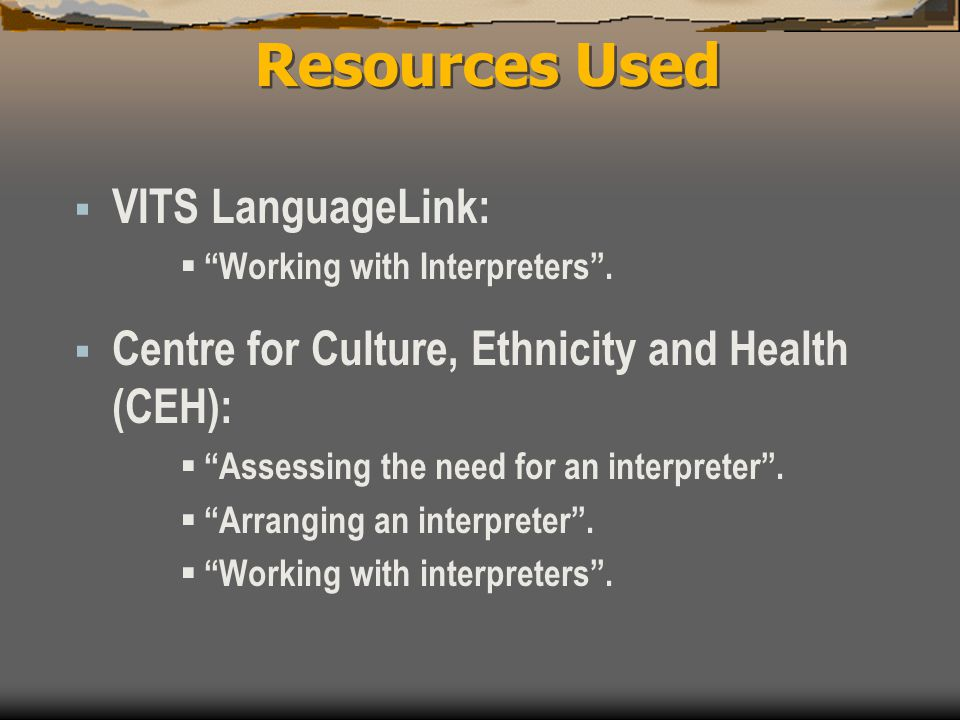 "Resources Used  VITS LanguageLink:  ""Working with Interpreters"".  Centre for Culture, Ethnicity and Health (CEH):  ""Assessing the need for an inte"