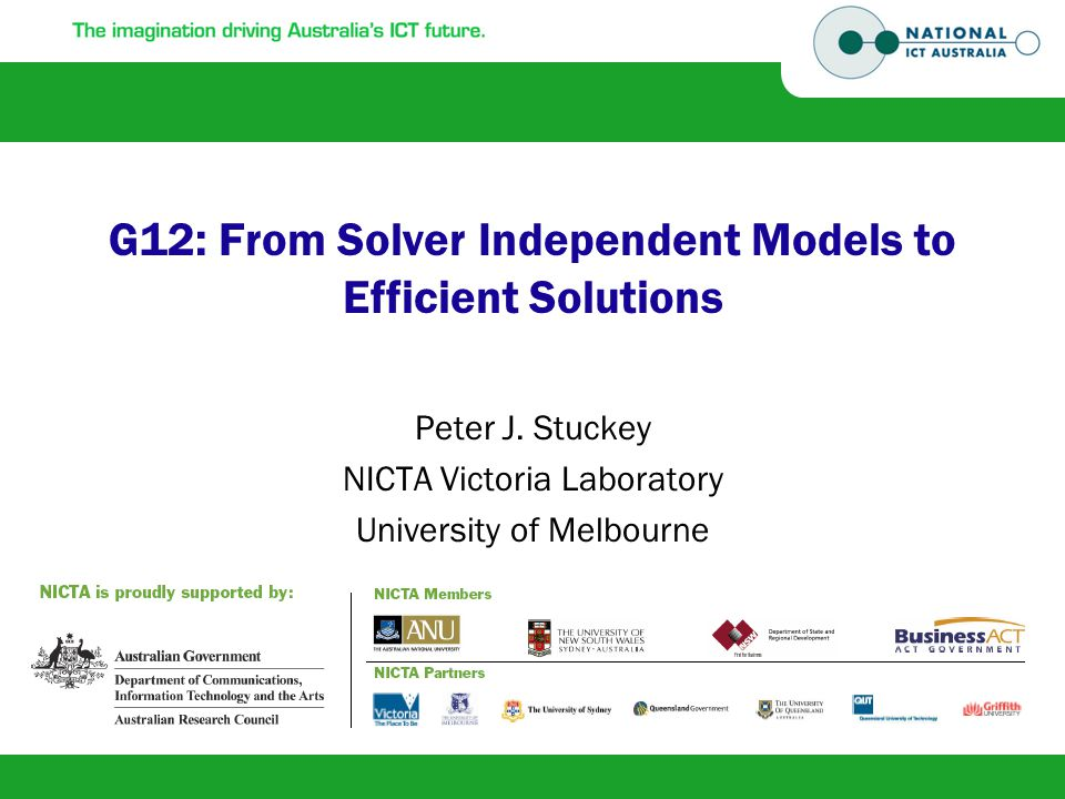 G12: From Solver Independent Models to Efficient Solutions Peter J. Stuckey NICTA Victoria Laboratory University of Melbourne