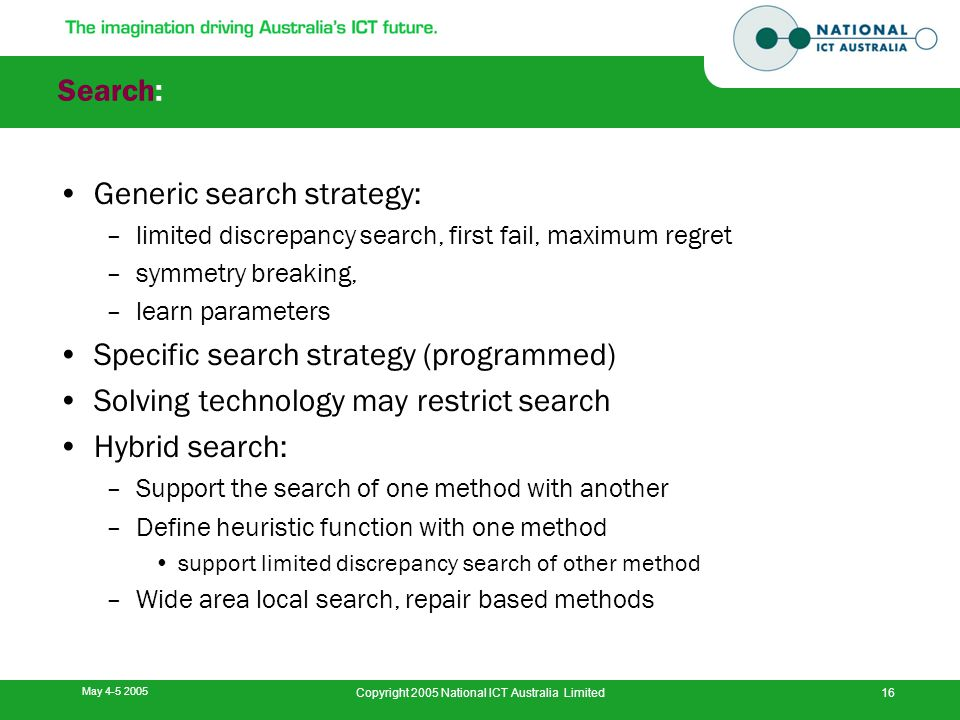 May 4-5 2005 Copyright 2005 National ICT Australia Limited16 Search: Generic search strategy: –limited discrepancy search, first fail, maximum regret