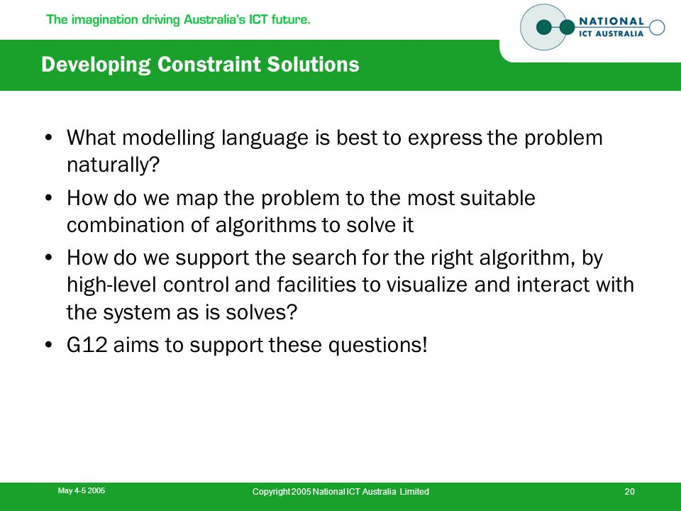 May 4-5 2005 Copyright 2005 National ICT Australia Limited20 Developing Constraint Solutions What modelling language is best to express the problem na