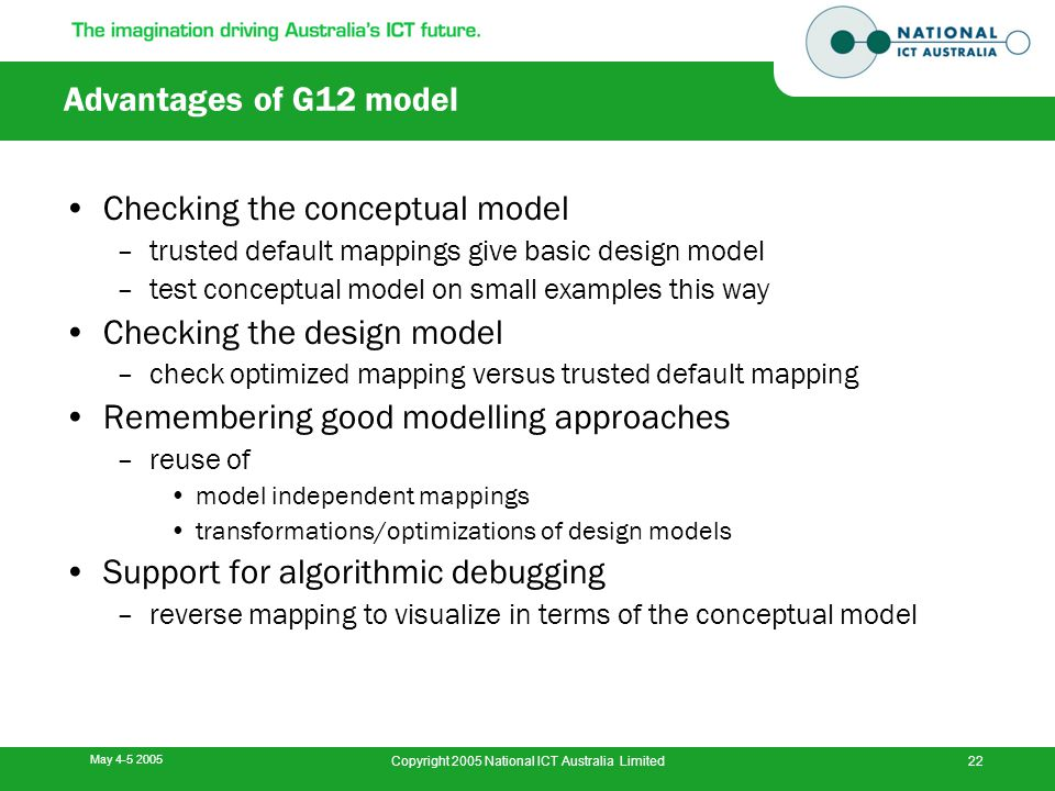 May 4-5 2005 Copyright 2005 National ICT Australia Limited22 Advantages of G12 model Checking the conceptual model –trusted default mappings give basi