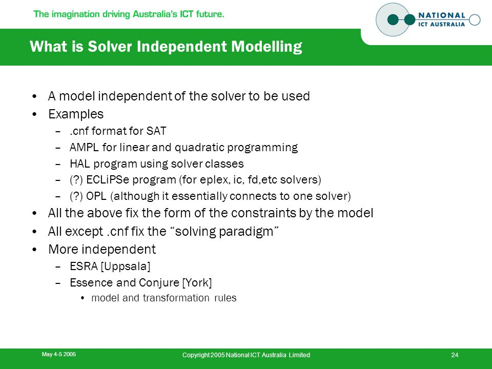 May 4-5 2005 Copyright 2005 National ICT Australia Limited24 What is Solver Independent Modelling A model independent of the solver to be used Examples –.cnf format for SAT –AMPL for linear and quadratic programming –HAL program using solver classes –( ) ECLiPSe program (for eplex, ic, fd,etc solvers) –( ) OPL (although it essentially connects to one solver) All the above fix the form of the constraints by the model All except.cnf fix the solving paradigm More independent –ESRA [Uppsala] –Essence and Conjure [York] model and transformation rules